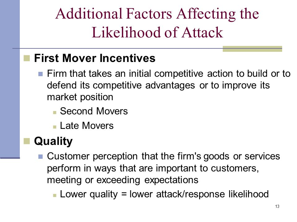 13 Additional Factors Affecting the Likelihood of Attack First Mover Incentives Firm that takes an initial competitive action to build or to defend it