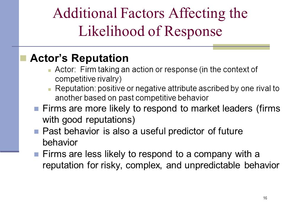 16 Additional Factors Affecting the Likelihood of Response Actor's Reputation Actor: Firm taking an action or response (in the context of competitive