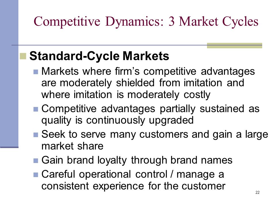 22 Competitive Dynamics: 3 Market Cycles Standard-Cycle Markets Markets where firm's competitive advantages are moderately shielded from imitation and where imitation is moderately costly Competitive advantages partially sustained as quality is continuously upgraded Seek to serve many customers and gain a large market share Gain brand loyalty through brand names Careful operational control / manage a consistent experience for the customer