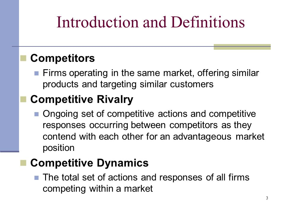 3 Introduction and Definitions Competitors Firms operating in the same market, offering similar products and targeting similar customers Competitive Rivalry Ongoing set of competitive actions and competitive responses occurring between competitors as they contend with each other for an advantageous market position Competitive Dynamics The total set of actions and responses of all firms competing within a market