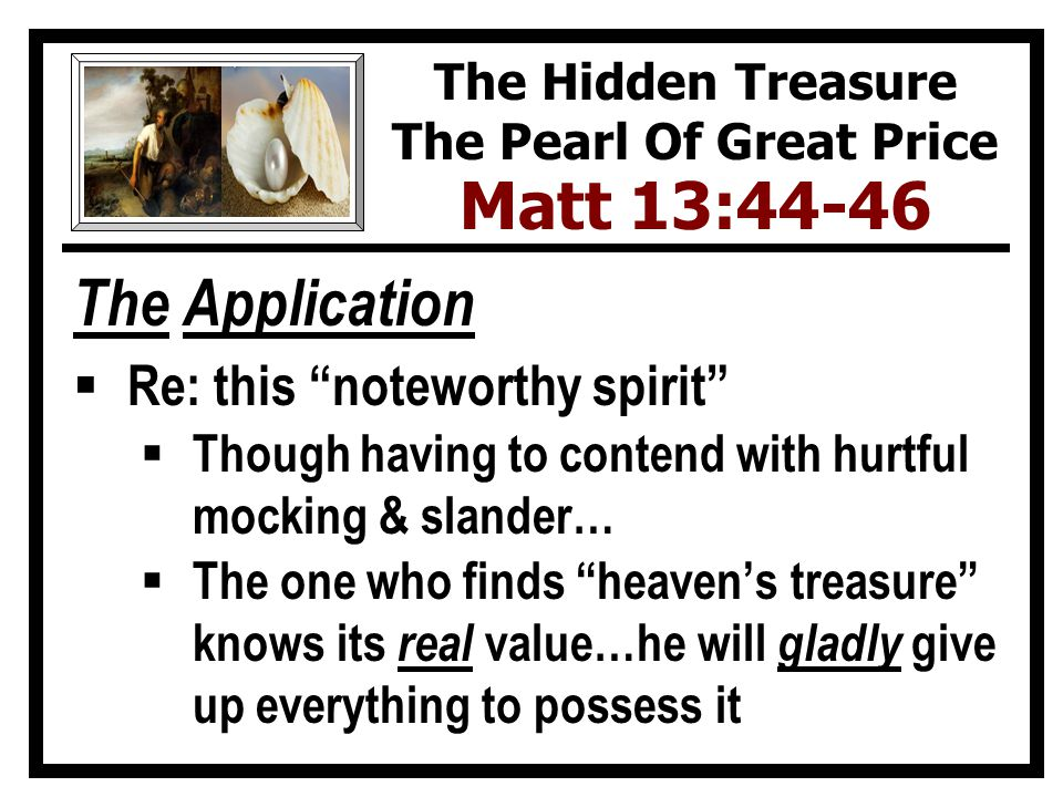 The Application  Re: this noteworthy spirit  Though having to contend with hurtful mocking & slander…  The one who finds heaven's treasure knows its real value…he will gladly give up everything to possess it The Hidden Treasure The Pearl Of Great Price Matt 13:44-46