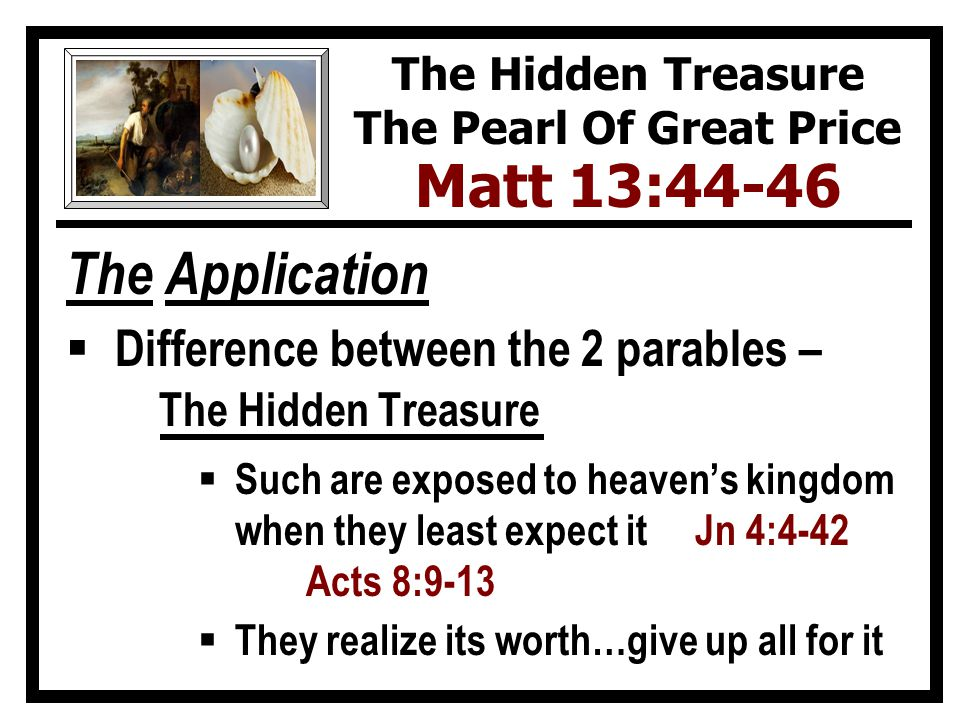 The Application  Difference between the 2 parables – The Hidden Treasure  Such are exposed to heaven's kingdom when they least expect it Jn 4:4-42 Acts 8:9-13  They realize its worth…give up all for it The Hidden Treasure The Pearl Of Great Price Matt 13:44-46