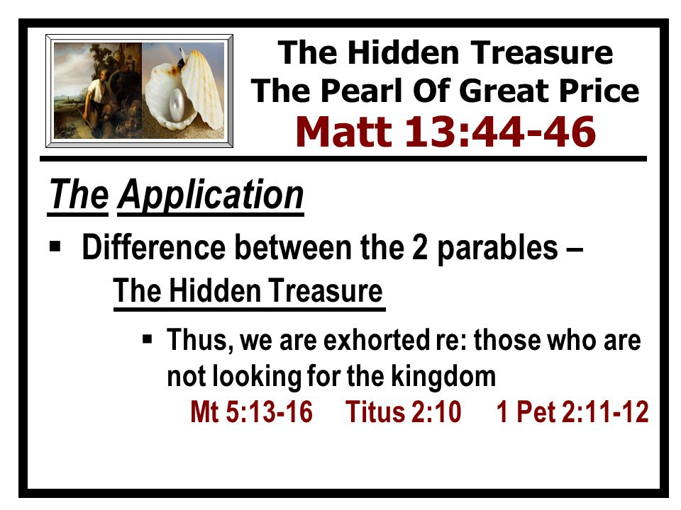 The Application  Difference between the 2 parables – The Hidden Treasure  Thus, we are exhorted re: those who are not looking for the kingdom Mt 5:13-16 Titus 2:10 1 Pet 2:11-12 The Hidden Treasure The Pearl Of Great Price Matt 13:44-46