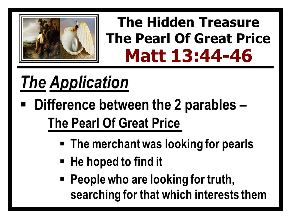 The Application  Difference between the 2 parables – The Pearl Of Great Price  The merchant was looking for pearls  He hoped to find it  People who are looking for truth, searching for that which interests them The Hidden Treasure The Pearl Of Great Price Matt 13:44-46