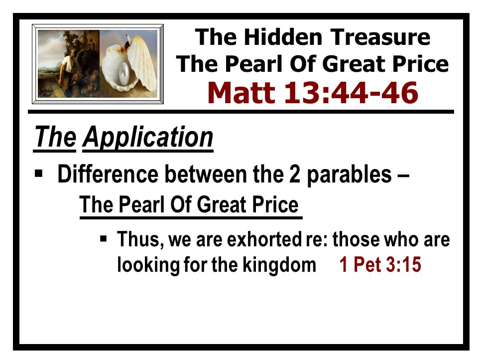 The Application  Difference between the 2 parables – The Pearl Of Great Price  Thus, we are exhorted re: those who are looking for the kingdom 1 Pet 3:15 The Hidden Treasure The Pearl Of Great Price Matt 13:44-46