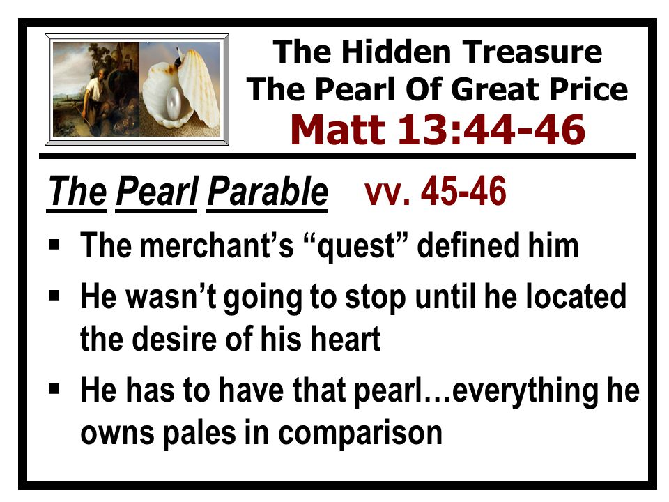 The Application  Difference between the 2 parables – The Pearl Of Great Price  They can be led to Christ, His kingdom when Divine providence puts them in contact with those who can teach them Acts 8:26-40 10:1-48 The Hidden Treasure The Pearl Of Great Price Matt 13:44-46