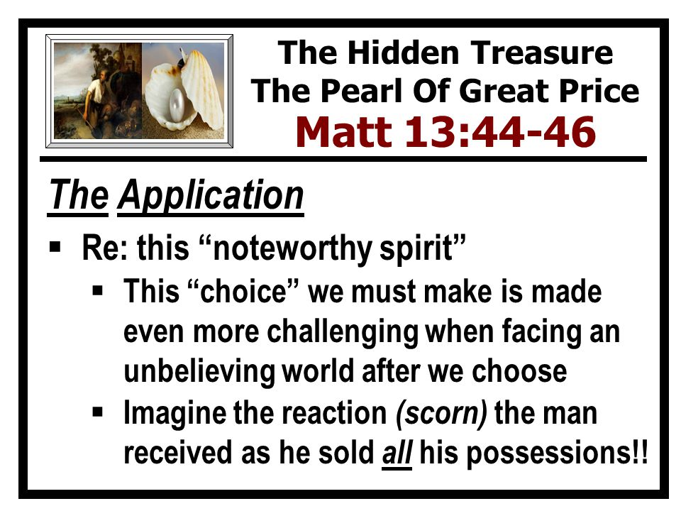 The Application  Re: this noteworthy spirit  This choice we must make is made even more challenging when facing an unbelieving world after we choose  Imagine the reaction (scorn) the man received as he sold all his possessions!.