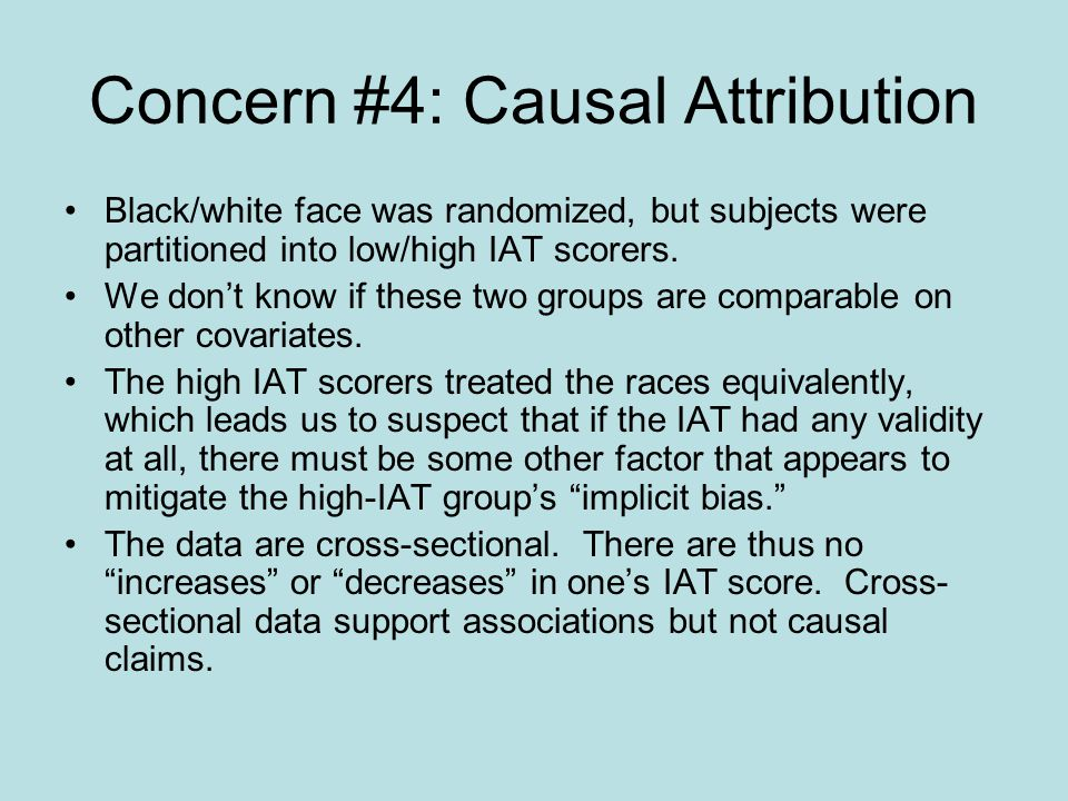Concern #4: Causal Attribution Black/white face was randomized, but subjects were partitioned into low/high IAT scorers.