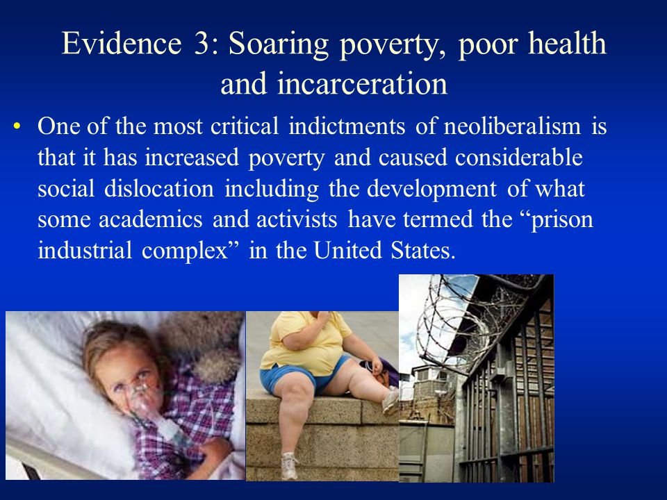 Evidence 3: Soaring poverty, poor health and incarceration One of the most critical indictments of neoliberalism is that it has increased poverty and caused considerable social dislocation including the development of what some academics and activists have termed the prison industrial complex in the United States.
