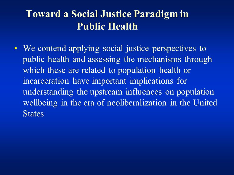Toward a Social Justice Paradigm in Public Health We contend applying social justice perspectives to public health and assessing the mechanisms through which these are related to population health or incarceration have important implications for understanding the upstream influences on population wellbeing in the era of neoliberalization in the United States