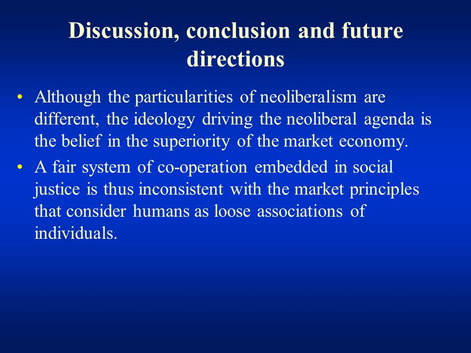 Discussion, conclusion and future directions Although the particularities of neoliberalism are different, the ideology driving the neoliberal agenda is the belief in the superiority of the market economy.