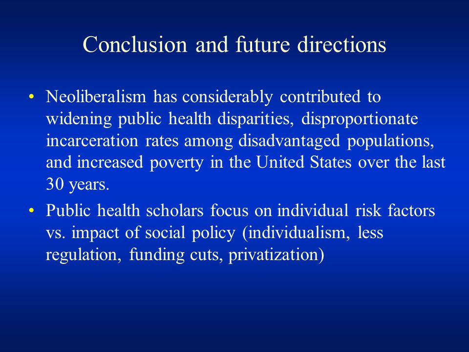 Conclusion and future directions Neoliberalism has considerably contributed to widening public health disparities, disproportionate incarceration rates among disadvantaged populations, and increased poverty in the United States over the last 30 years.