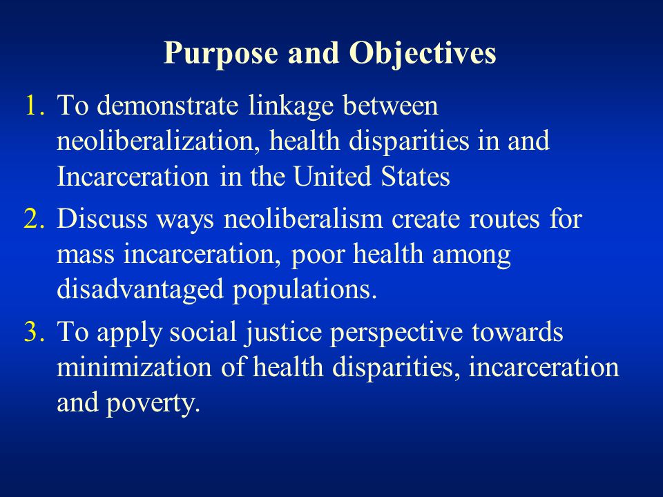 Purpose and Objectives 1.To demonstrate linkage between neoliberalization, health disparities in and Incarceration in the United States 2.Discuss ways