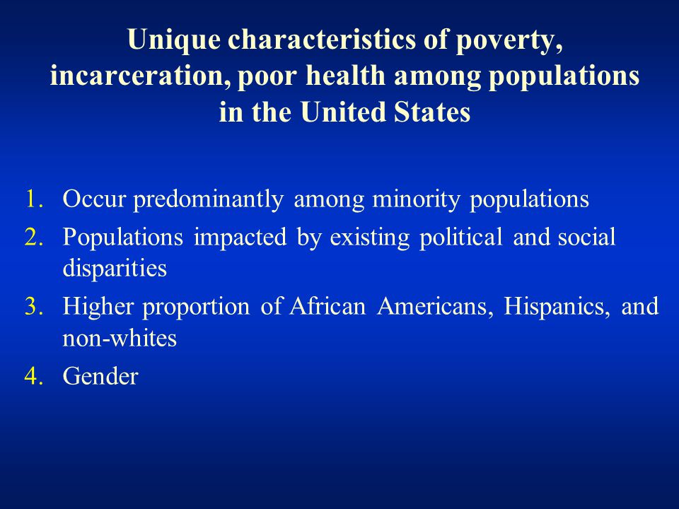 Unique characteristics of poverty, incarceration, poor health among populations in the United States 1.Occur predominantly among minority populations