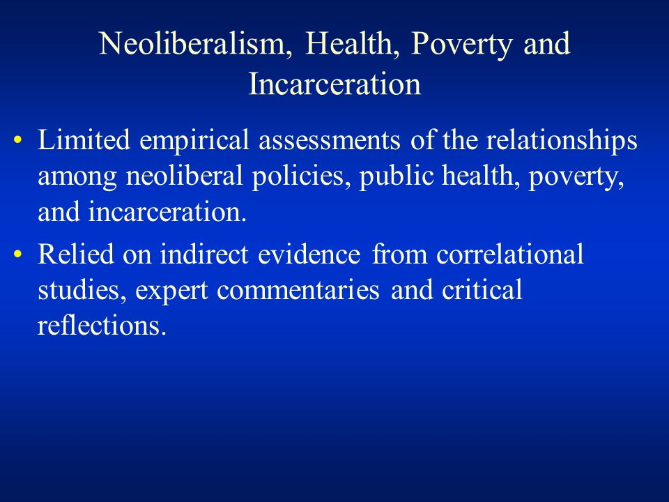 Neoliberalism, Health, Poverty and Incarceration Limited empirical assessments of the relationships among neoliberal policies, public health, poverty,