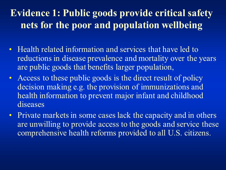 Evidence 1: Public goods provide critical safety nets for the poor and population wellbeing Health related information and services that have led to reductions in disease prevalence and mortality over the years are public goods that benefits larger population, Access to these public goods is the direct result of policy decision making e.g.