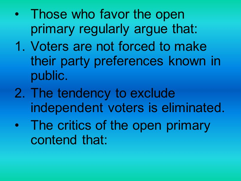 Those who favor the open primary regularly argue that: 1.Voters are not forced to make their party preferences known in public. 2.The tendency to excl