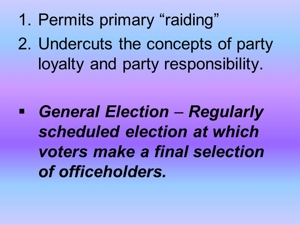 """1.Permits primary """"raiding"""" 2.Undercuts the concepts of party loyalty and party responsibility.  General Election – Regularly scheduled election at w"""
