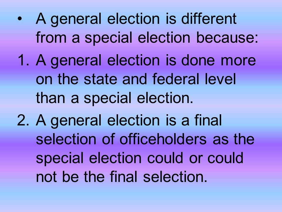 A general election is different from a special election because: 1.A general election is done more on the state and federal level than a special elect