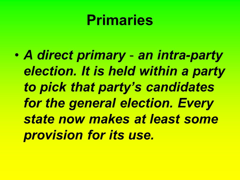 Primaries A direct primary - an intra-party election. It is held within a party to pick that party's candidates for the general election. Every state