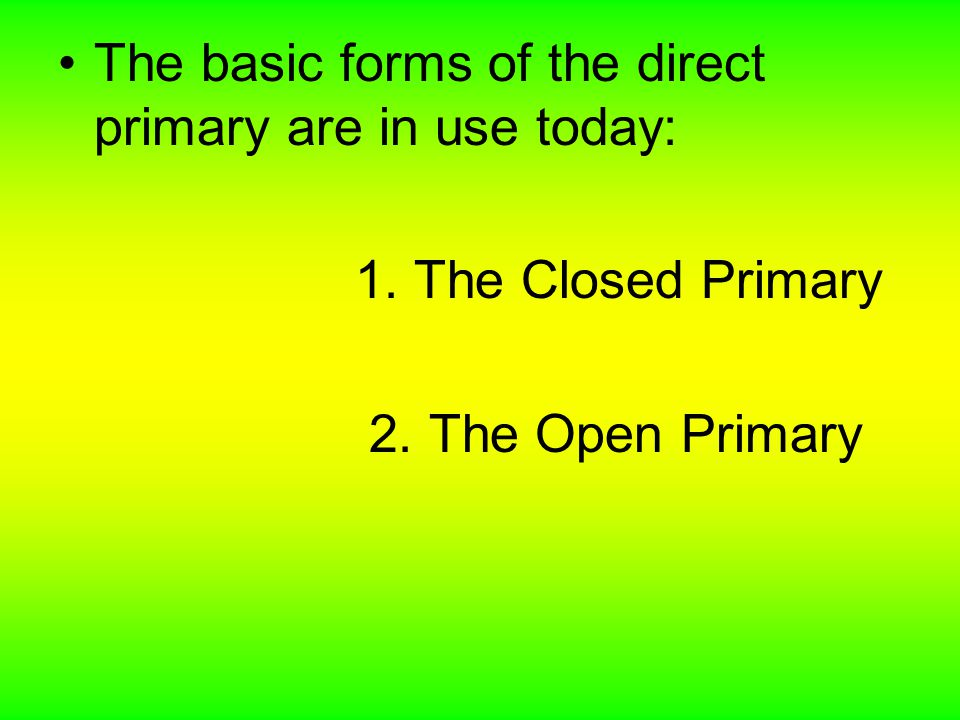 The basic forms of the direct primary are in use today: 1. The Closed Primary 2. The Open Primary