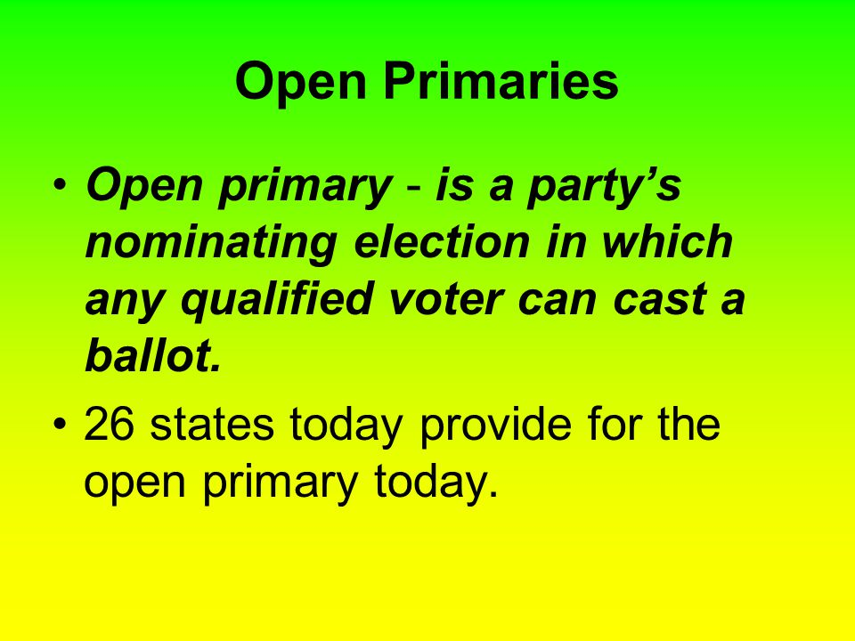 Open Primaries Open primary - is a party's nominating election in which any qualified voter can cast a ballot. 26 states today provide for the open pr