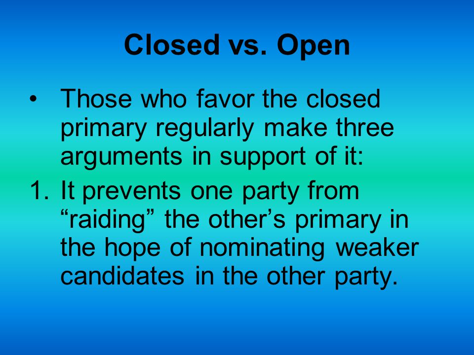 """Closed vs. Open Those who favor the closed primary regularly make three arguments in support of it: 1.It prevents one party from """"raiding"""" the other's"""