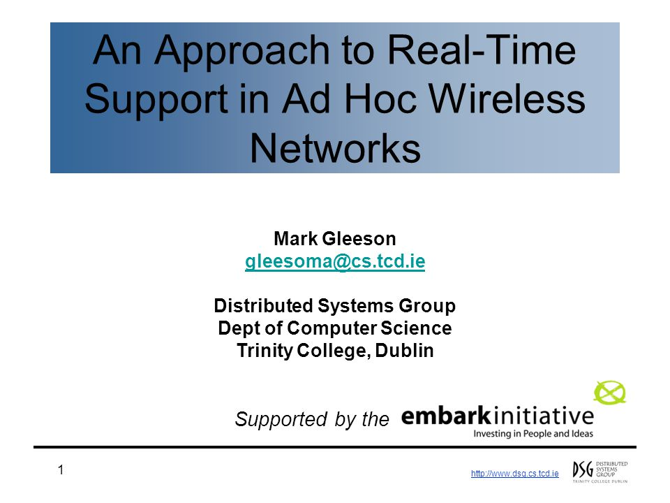 http://www.dsg.cs.tcd.ie 1 An Approach to Real-Time Support in Ad Hoc Wireless Networks Mark Gleeson gleesoma@cs.tcd.ie Distributed Systems Group Dept of Computer Science Trinity College, Dublin Supported by the
