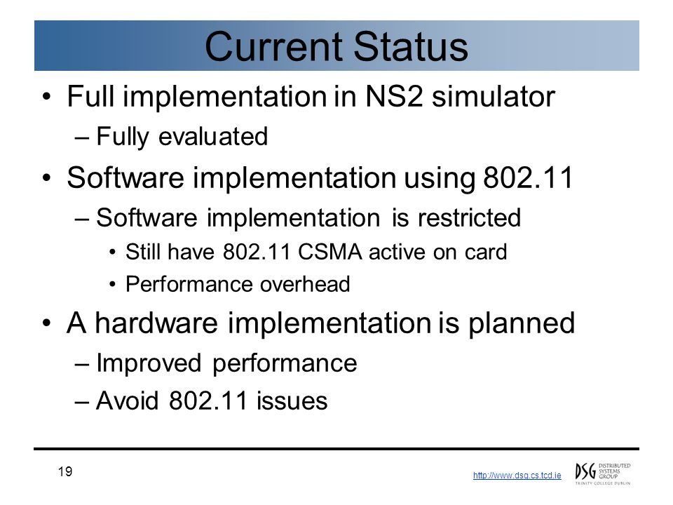 http://www.dsg.cs.tcd.ie 19 Current Status Full implementation in NS2 simulator –Fully evaluated Software implementation using 802.11 –Software implementation is restricted Still have 802.11 CSMA active on card Performance overhead A hardware implementation is planned –Improved performance –Avoid 802.11 issues