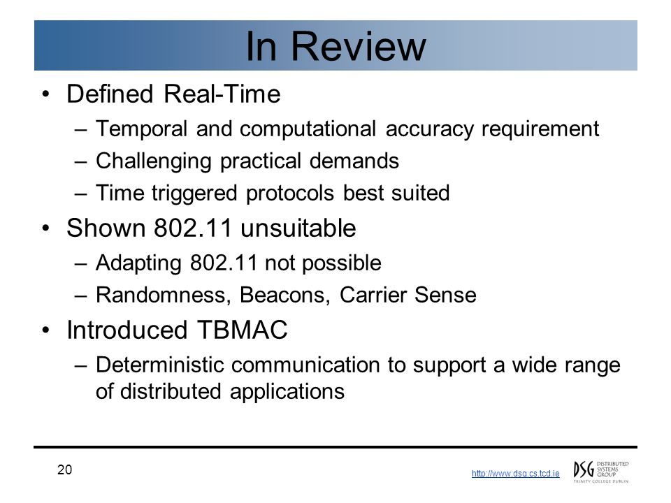http://www.dsg.cs.tcd.ie 20 In Review Defined Real-Time –Temporal and computational accuracy requirement –Challenging practical demands –Time triggered protocols best suited Shown 802.11 unsuitable –Adapting 802.11 not possible –Randomness, Beacons, Carrier Sense Introduced TBMAC –Deterministic communication to support a wide range of distributed applications