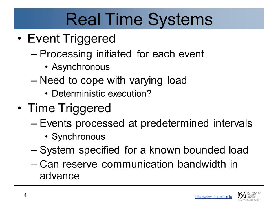 http://www.dsg.cs.tcd.ie 4 Real Time Systems Event Triggered –Processing initiated for each event Asynchronous –Need to cope with varying load Determi
