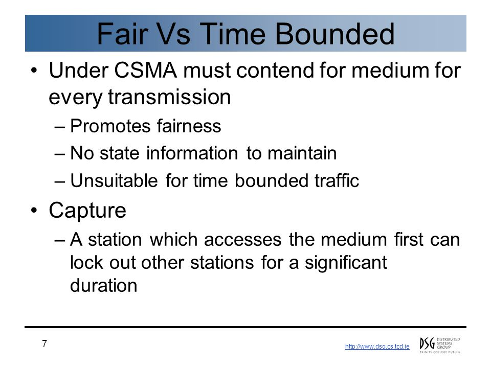 http://www.dsg.cs.tcd.ie 7 Fair Vs Time Bounded Under CSMA must contend for medium for every transmission –Promotes fairness –No state information to maintain –Unsuitable for time bounded traffic Capture –A station which accesses the medium first can lock out other stations for a significant duration