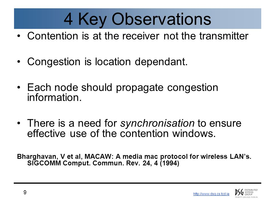 http://www.dsg.cs.tcd.ie 9 4 Key Observations Contention is at the receiver not the transmitter Congestion is location dependant. Each node should pro