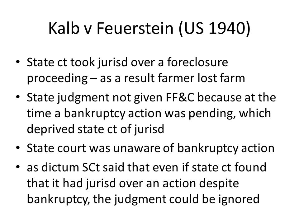 Kalb v Feuerstein (US 1940) State ct took jurisd over a foreclosure proceeding – as a result farmer lost farm State judgment not given FF&C because at the time a bankruptcy action was pending, which deprived state ct of jurisd State court was unaware of bankruptcy action as dictum SCt said that even if state ct found that it had jurisd over an action despite bankruptcy, the judgment could be ignored