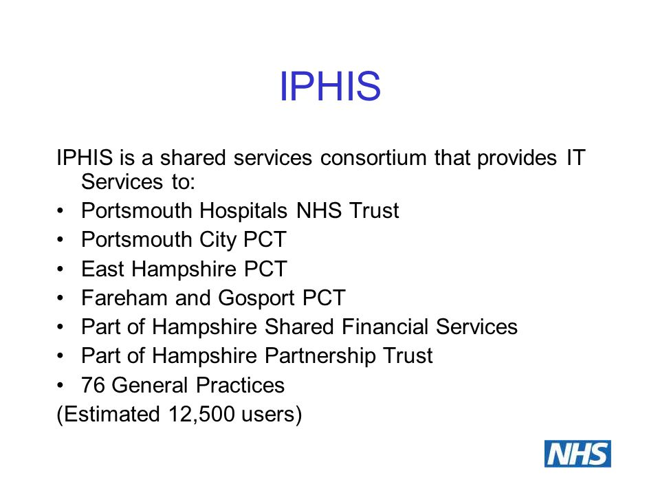 IPHIS IPHIS is a shared services consortium that provides IT Services to: Portsmouth Hospitals NHS Trust Portsmouth City PCT East Hampshire PCT Fareha