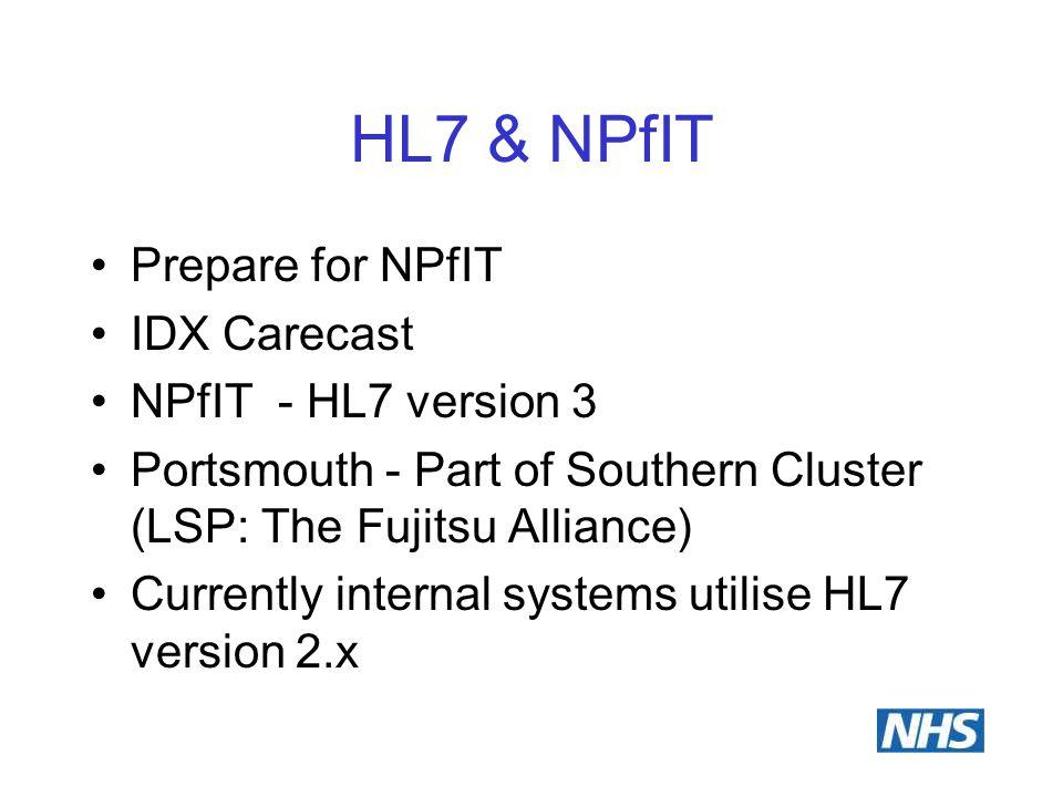HL7 & NPfIT Prepare for NPfIT IDX Carecast NPfIT - HL7 version 3 Portsmouth - Part of Southern Cluster (LSP: The Fujitsu Alliance) Currently internal systems utilise HL7 version 2.x
