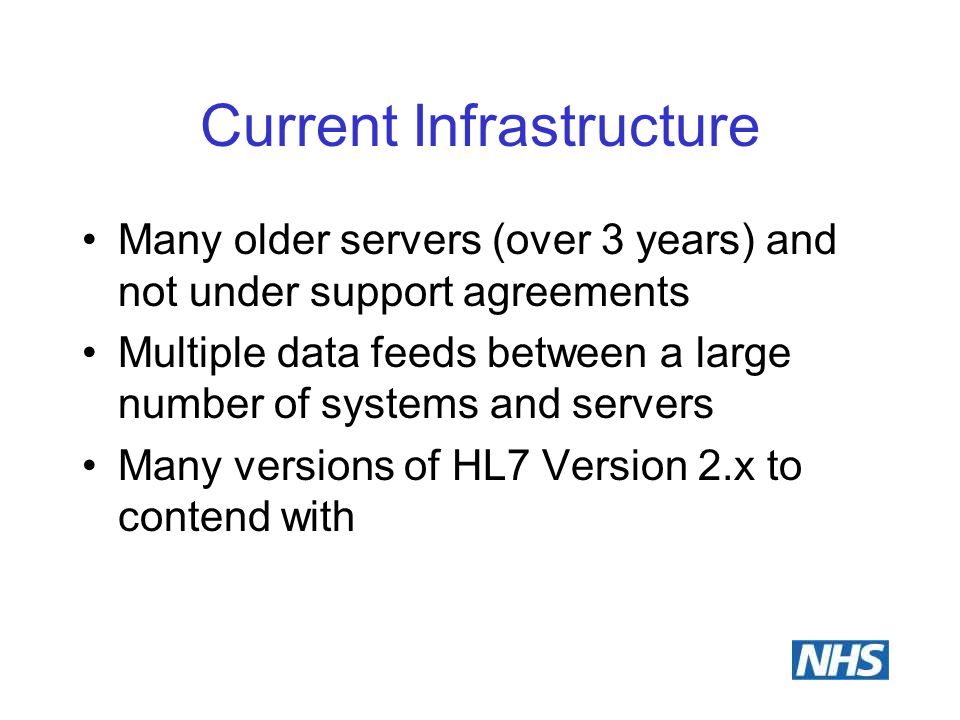 Current Infrastructure Many older servers (over 3 years) and not under support agreements Multiple data feeds between a large number of systems and se