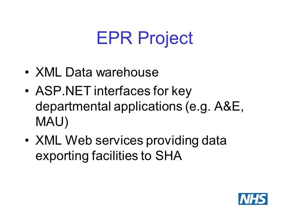 EPR Project XML Data warehouse ASP.NET interfaces for key departmental applications (e.g. A&E, MAU) XML Web services providing data exporting faciliti