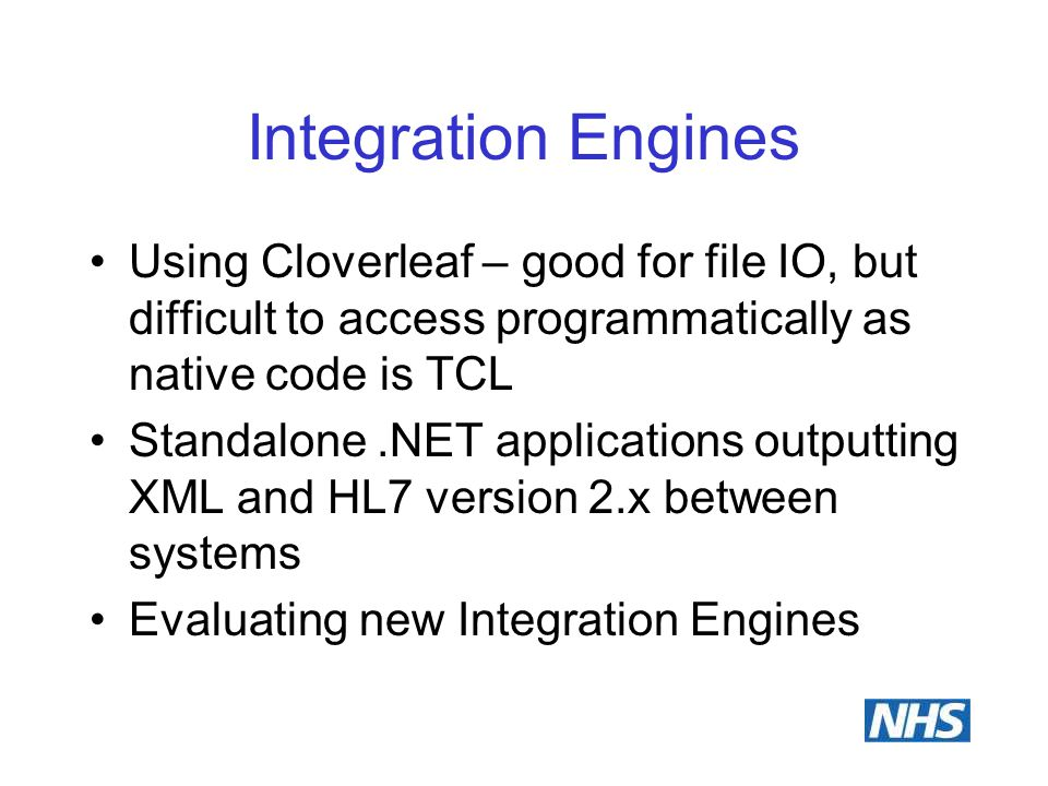 Integration Engines Using Cloverleaf – good for file IO, but difficult to access programmatically as native code is TCL Standalone.NET applications outputting XML and HL7 version 2.x between systems Evaluating new Integration Engines