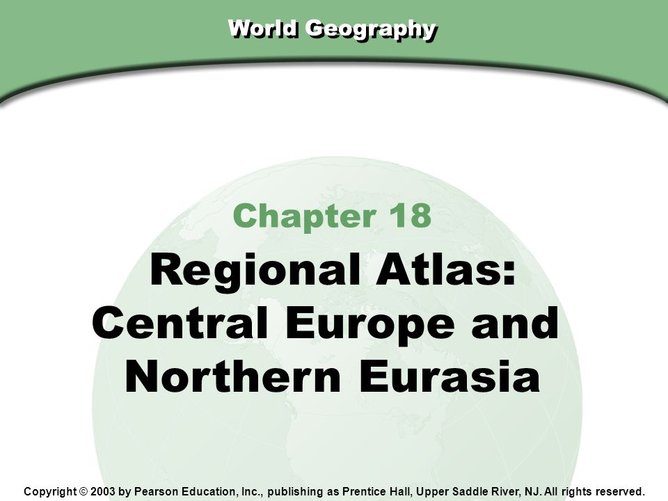 Chapter 18, Section World Geography Copyright © 2003 by Pearson Education, Inc., publishing as Prentice Hall, Upper Saddle River, NJ.