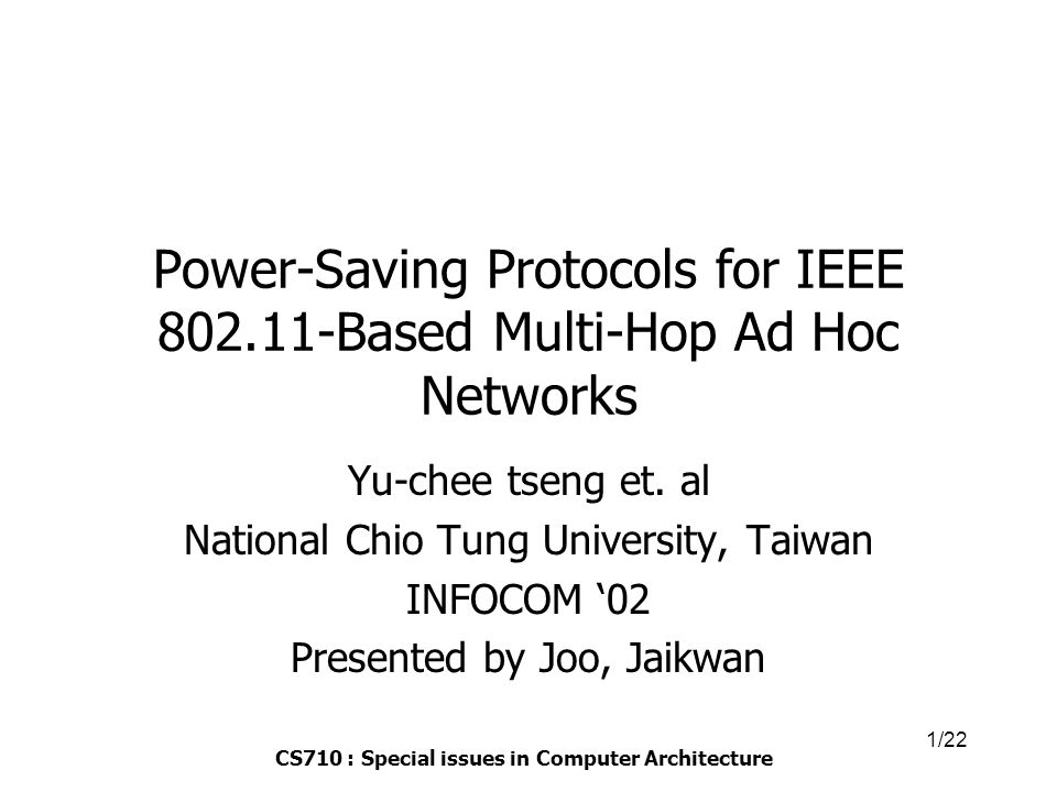 CS710 : Special issues in Computer Architecture 1/22 Power-Saving Protocols for IEEE 802.11-Based Multi-Hop Ad Hoc Networks Yu-chee tseng et.