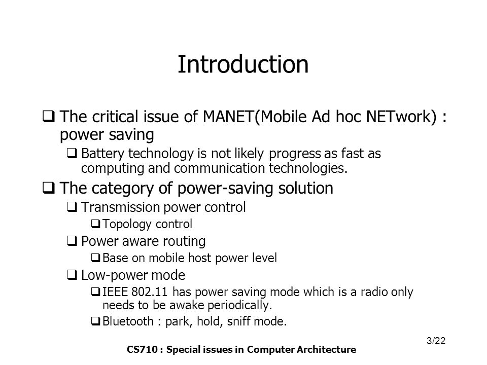 CS710 : Special issues in Computer Architecture 3/22 Introduction  The critical issue of MANET(Mobile Ad hoc NETwork) : power saving  Battery technology is not likely progress as fast as computing and communication technologies.