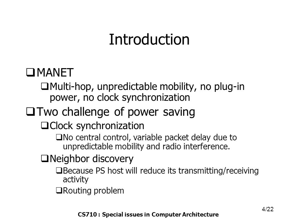 CS710 : Special issues in Computer Architecture 4/22 Introduction  MANET  Multi-hop, unpredictable mobility, no plug-in power, no clock synchronization  Two challenge of power saving  Clock synchronization  No central control, variable packet delay due to unpredictable mobility and radio interference.