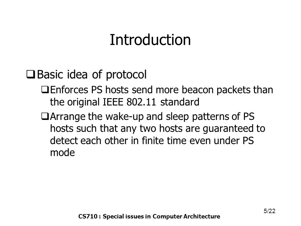 CS710 : Special issues in Computer Architecture 5/22 Introduction  Basic idea of protocol  Enforces PS hosts send more beacon packets than the original IEEE 802.11 standard  Arrange the wake-up and sleep patterns of PS hosts such that any two hosts are guaranteed to detect each other in finite time even under PS mode