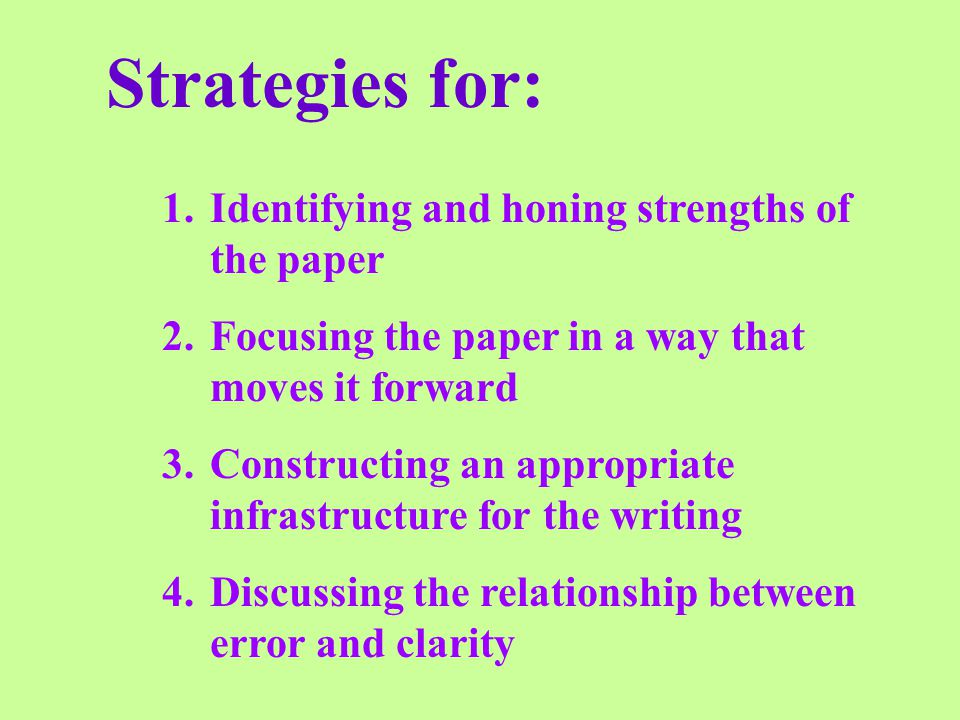 Strategies for: 1.Identifying and honing strengths of the paper 2.Focusing the paper in a way that moves it forward 3.Constructing an appropriate infrastructure for the writing 4.Discussing the relationship between error and clarity