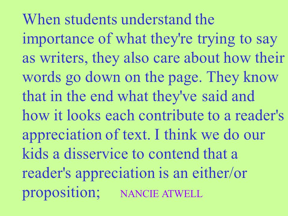 When students understand the importance of what they re trying to say as writers, they also care about how their words go down on the page.