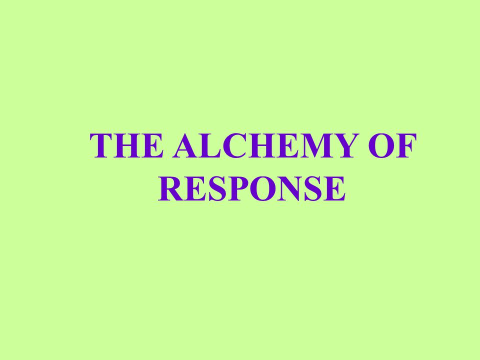 THE ALCHEMY OF RESPONSE