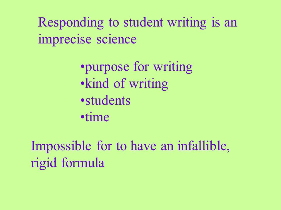 Impossible for to have an infallible, rigid formula Responding to student writing is an imprecise science purpose for writing kind of writing students time