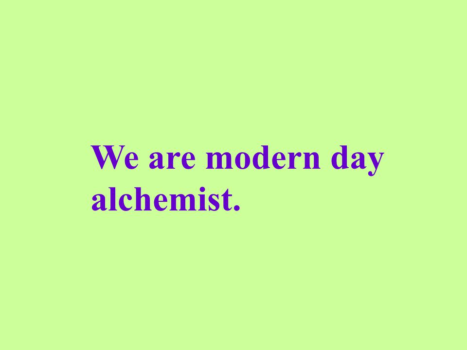 We are modern day alchemist.