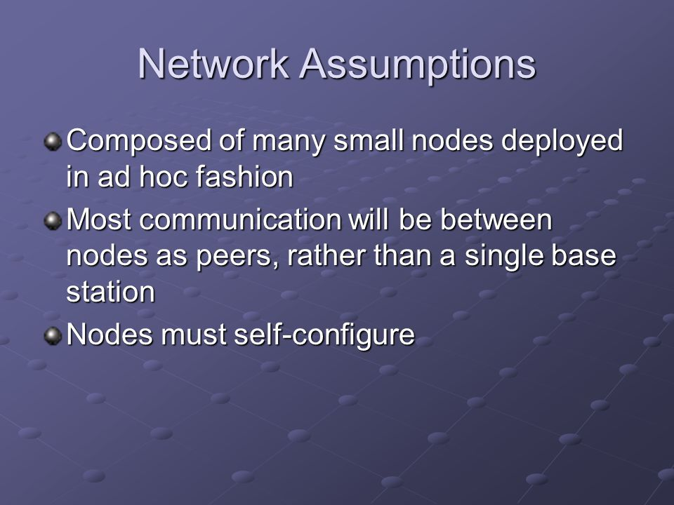 Network Assumptions Composed of many small nodes deployed in ad hoc fashion Most communication will be between nodes as peers, rather than a single base station Nodes must self-configure